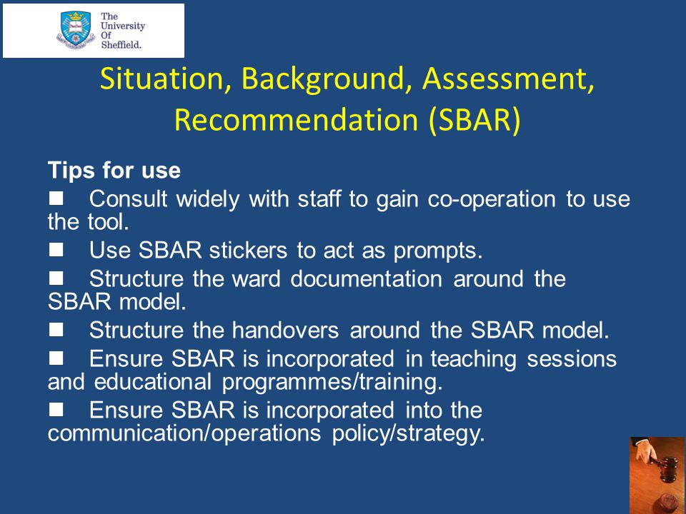 Situation, Background, Assessment, Recommendation (SBAR) Tips for use  Consult widely with staff to gain co-operation to use the tool.