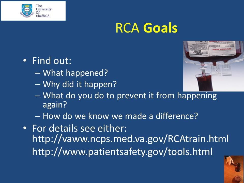 RCA Goals Find out: – What happened? – Why did it happen? – What do you do to prevent it from happening again? – How do we know we made a difference?