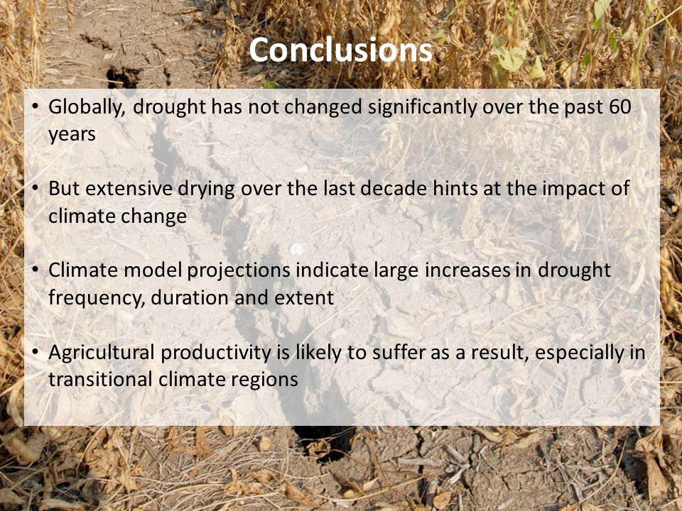 Conclusions Globally, drought has not changed significantly over the past 60 years But extensive drying over the last decade hints at the impact of climate change Climate model projections indicate large increases in drought frequency, duration and extent Agricultural productivity is likely to suffer as a result, especially in transitional climate regions