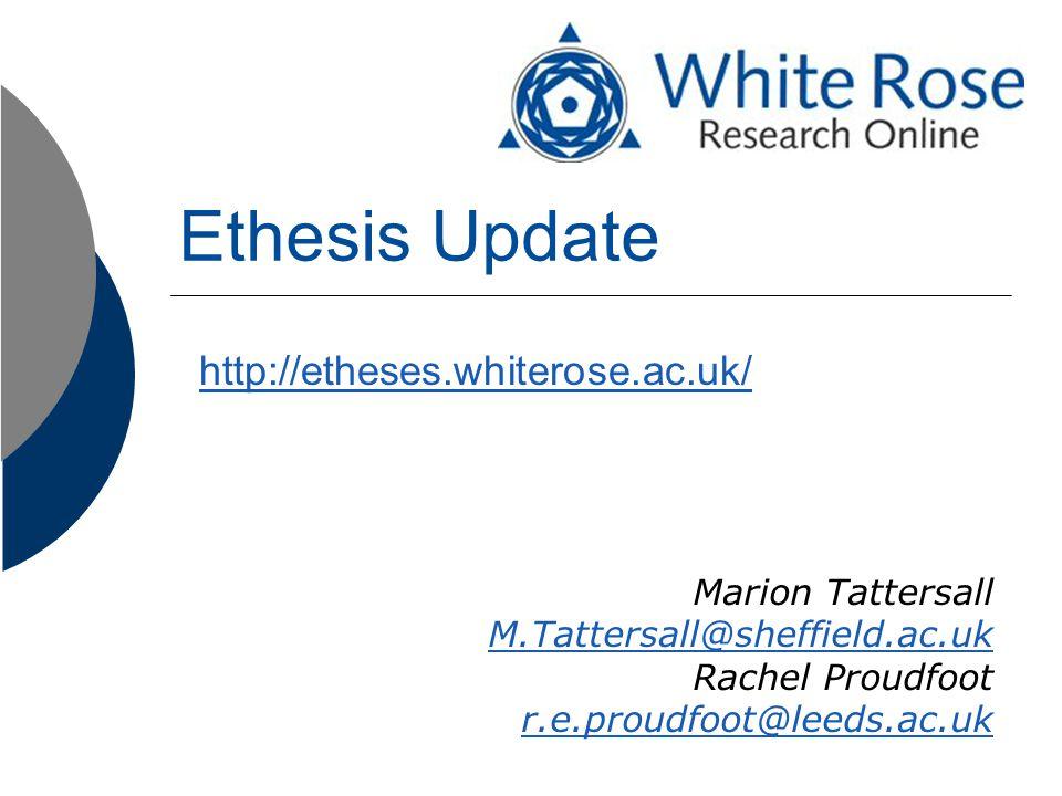 Ethesis Update http://etheses.whiterose.ac.uk/ Marion Tattersall M.Tattersall@sheffield.ac.uk Rachel Proudfoot r.e.proudfoot@leeds.ac.uk