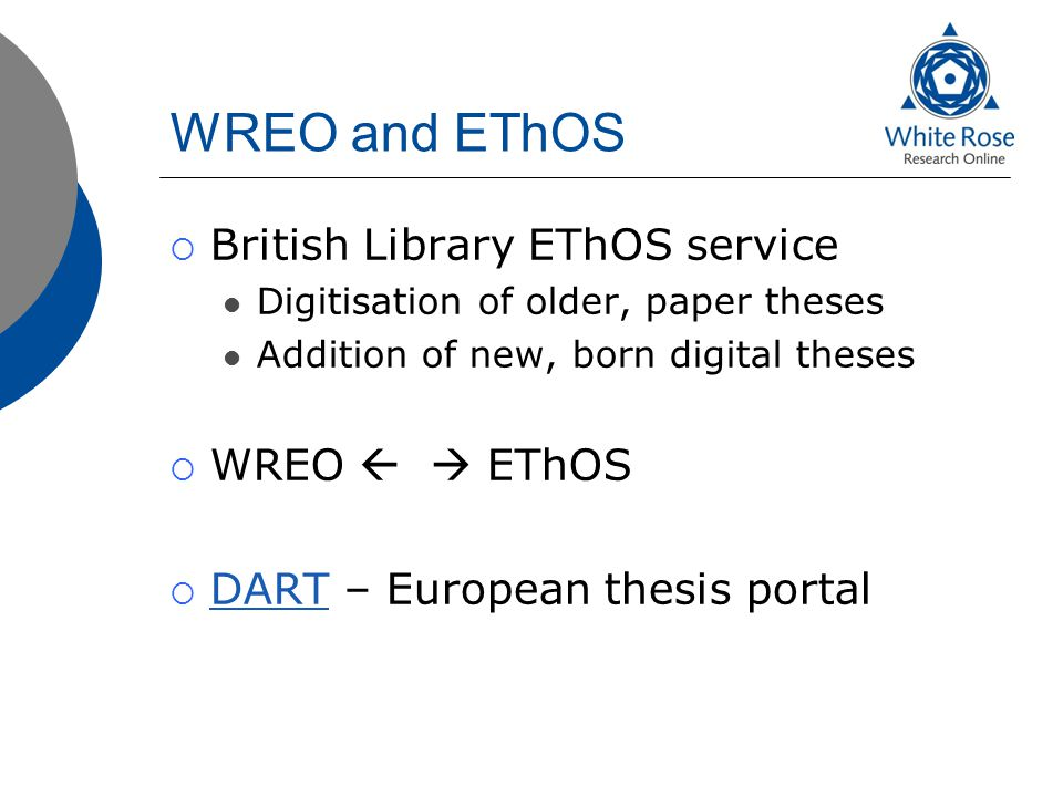 WREO and EThOS  British Library EThOS service Digitisation of older, paper theses Addition of new, born digital theses  WREO   EThOS  DART – Euro
