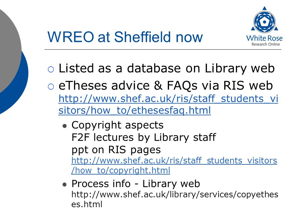 WREO at Sheffield now  Listed as a database on Library web  eTheses advice & FAQs via RIS web http://www.shef.ac.uk/ris/staff_students_vi sitors/how