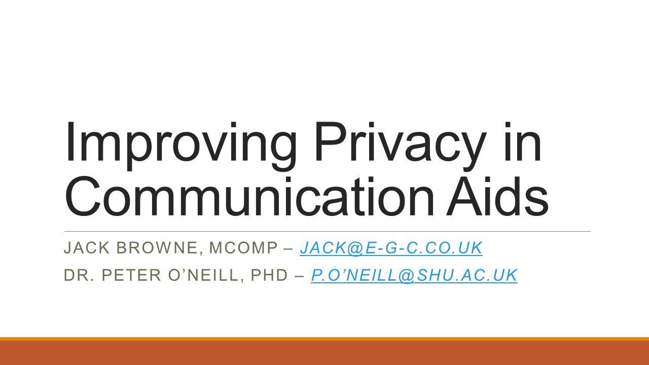 Improving Privacy in Communication Aids JACK BROWNE, MCOMP – JACK@E-G-C.CO.UKJACK@E-G-C.CO.UK DR.