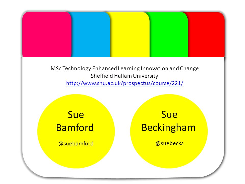 The Module Sue Beckingham @suebecks Sue Bamford @suebamford MSc Technology Enhanced Learning Innovation and Change Sheffield Hallam University http://www.shu.ac.uk/prospectus/course/221/ http://www.shu.ac.uk/prospectus/course/221/