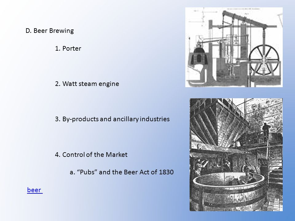 D.Beer Brewing 1. Porter 2. Watt steam engine 3. By-products and ancillary industries 4.