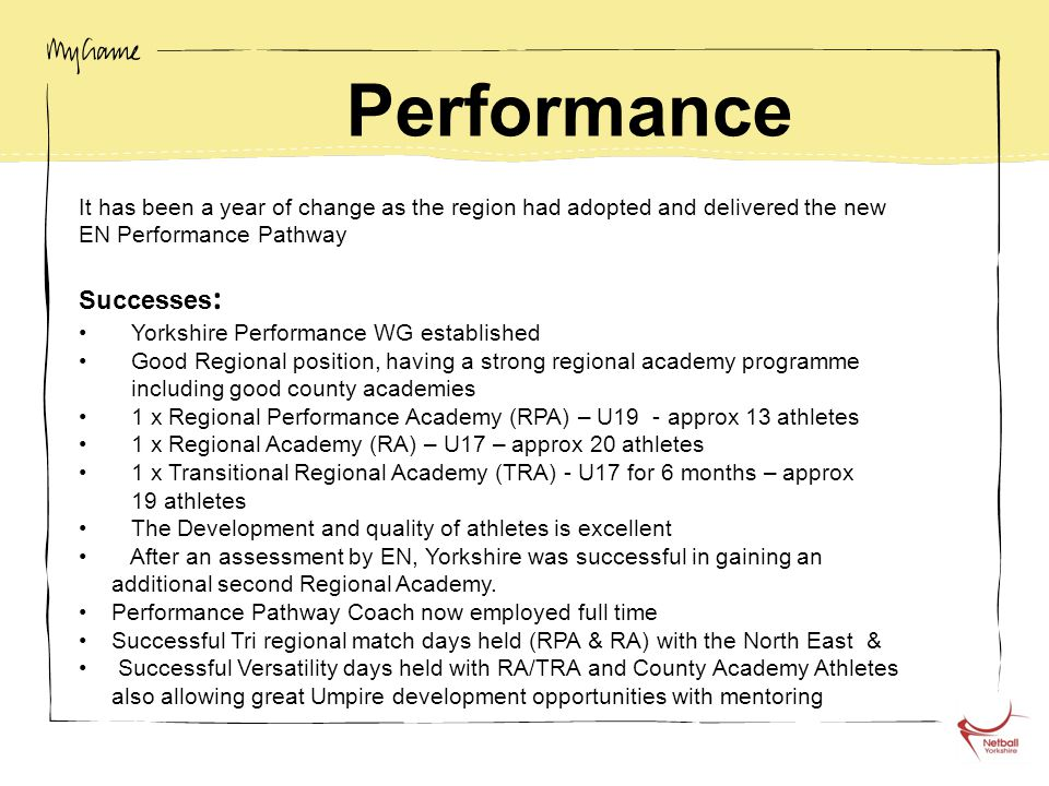Performance It has been a year of change as the region had adopted and delivered the new EN Performance Pathway Successes : Yorkshire Performance WG established Good Regional position, having a strong regional academy programme including good county academies 1 x Regional Performance Academy (RPA) – U19 - approx 13 athletes 1 x Regional Academy (RA) – U17 – approx 20 athletes 1 x Transitional Regional Academy (TRA) - U17 for 6 months – approx 19 athletes The Development and quality of athletes is excellent After an assessment by EN, Yorkshire was successful in gaining an additional second Regional Academy.
