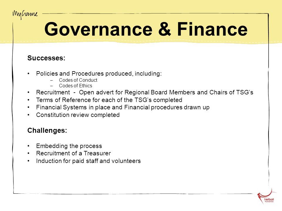 Governance & Finance Successes: Policies and Procedures produced, including: –Codes of Conduct –Codes of Ethics Recruitment - Open advert for Regional Board Members and Chairs of TSG's Terms of Reference for each of the TSG's completed Financial Systems in place and Financial procedures drawn up Constitution review completed Challenges: Embedding the process Recruitment of a Treasurer Induction for paid staff and volunteers