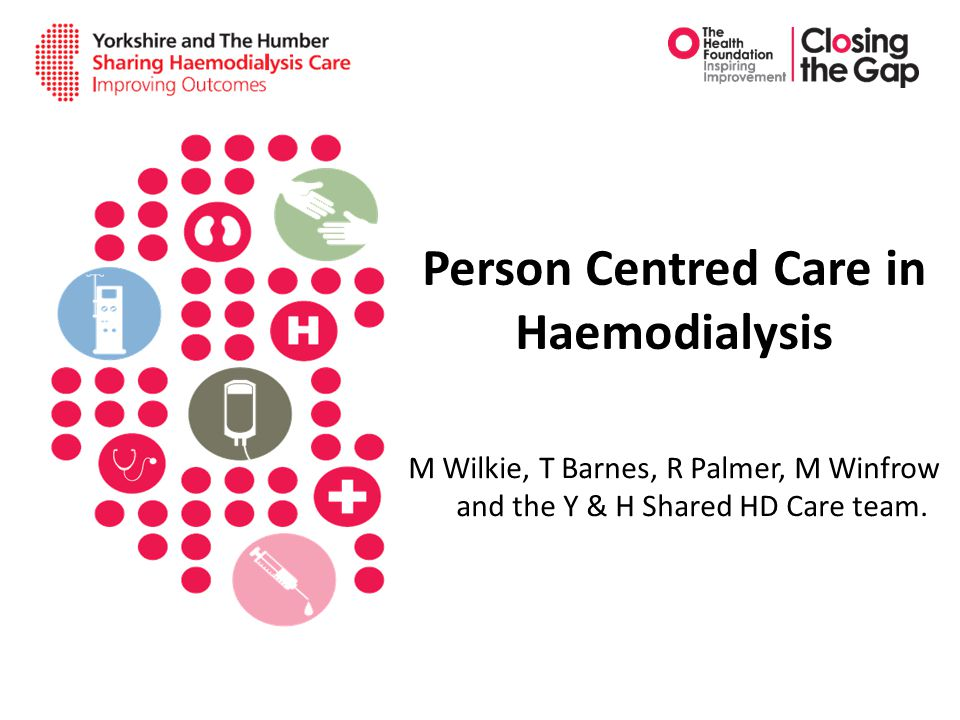 Person Centred Care in Haemodialysis M Wilkie, T Barnes, R Palmer, M Winfrow and the Y & H Shared HD Care team.