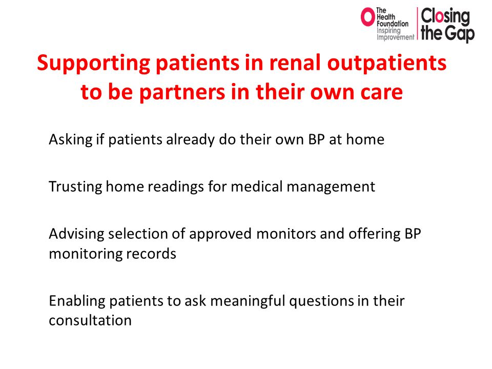 Supporting patients in renal outpatients to be partners in their own care Asking if patients already do their own BP at home Trusting home readings fo