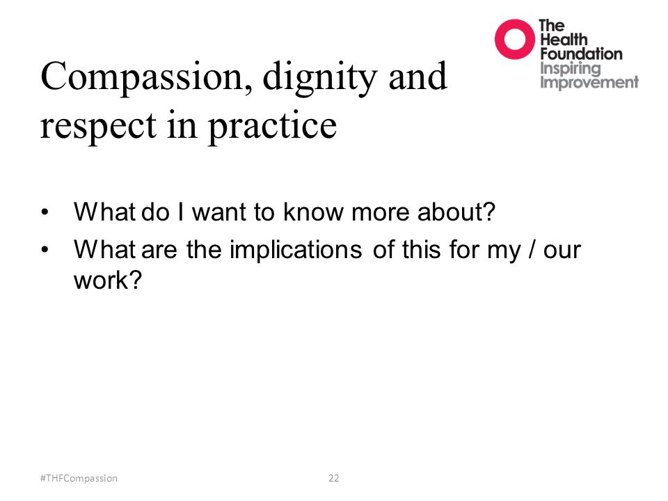 Compassion, dignity and respect in practice #THFCompassion22 What do I want to know more about? What are the implications of this for my / our work?