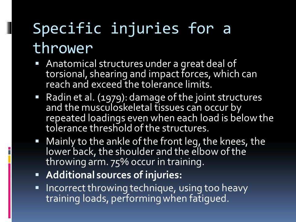 Specific injuries for a thrower  Anatomical structures under a great deal of torsional, shearing and impact forces, which can reach and exceed the tolerance limits.