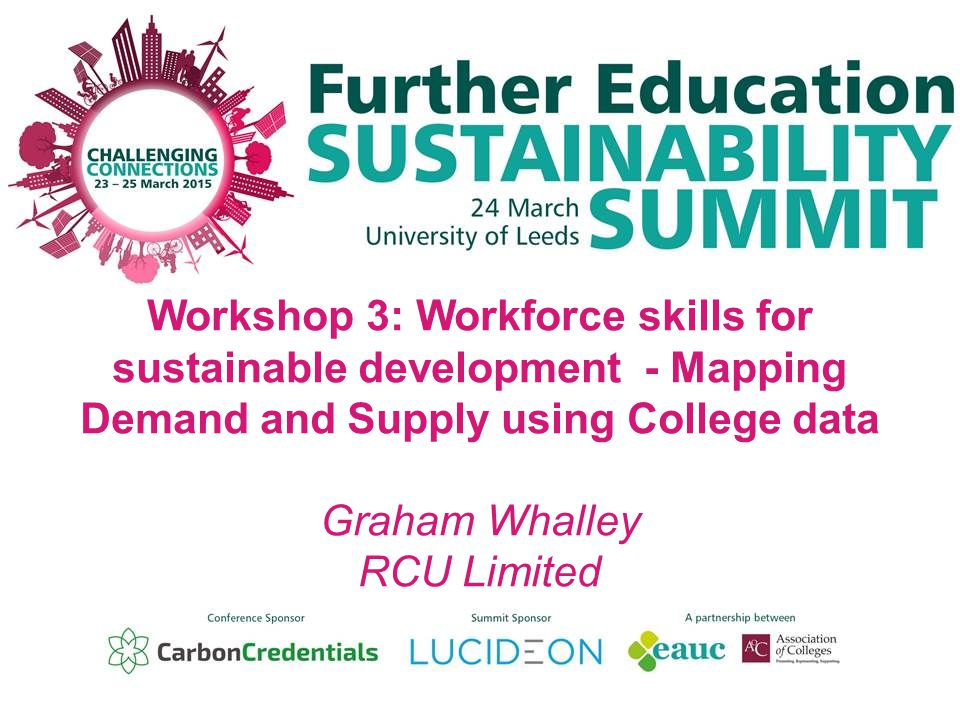 Workshop 3: Workforce skills for sustainable development - Mapping Demand and Supply using College data Graham Whalley RCU Limited
