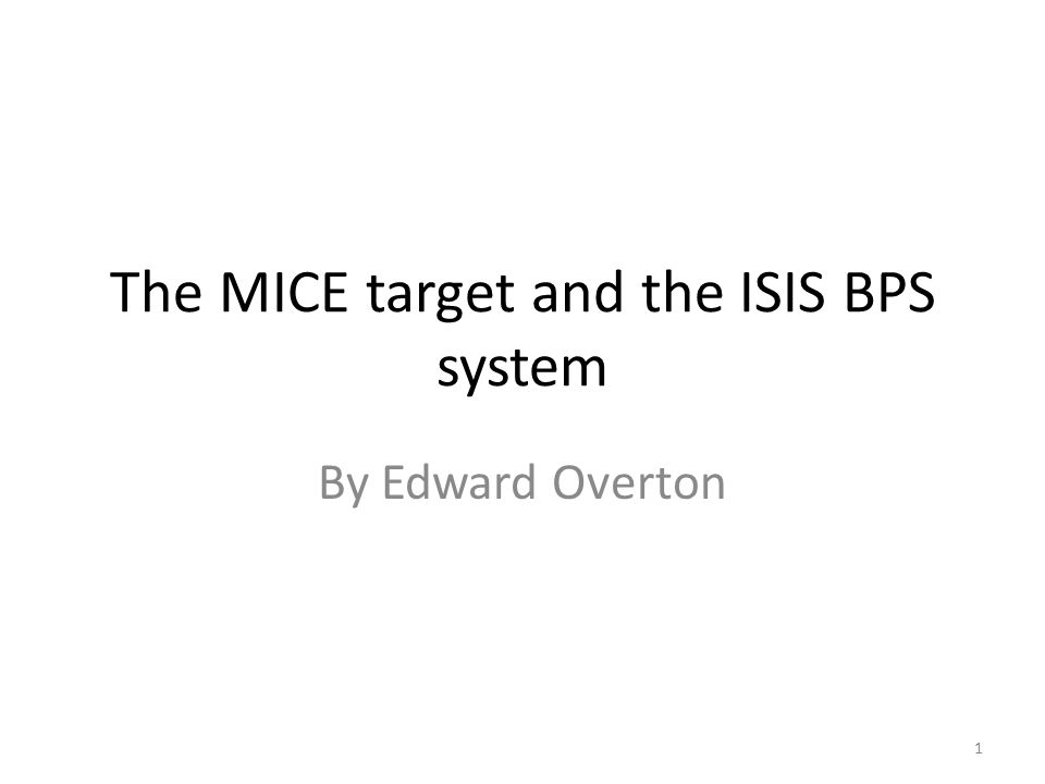 The MICE target and the ISIS BPS system By Edward Overton 1