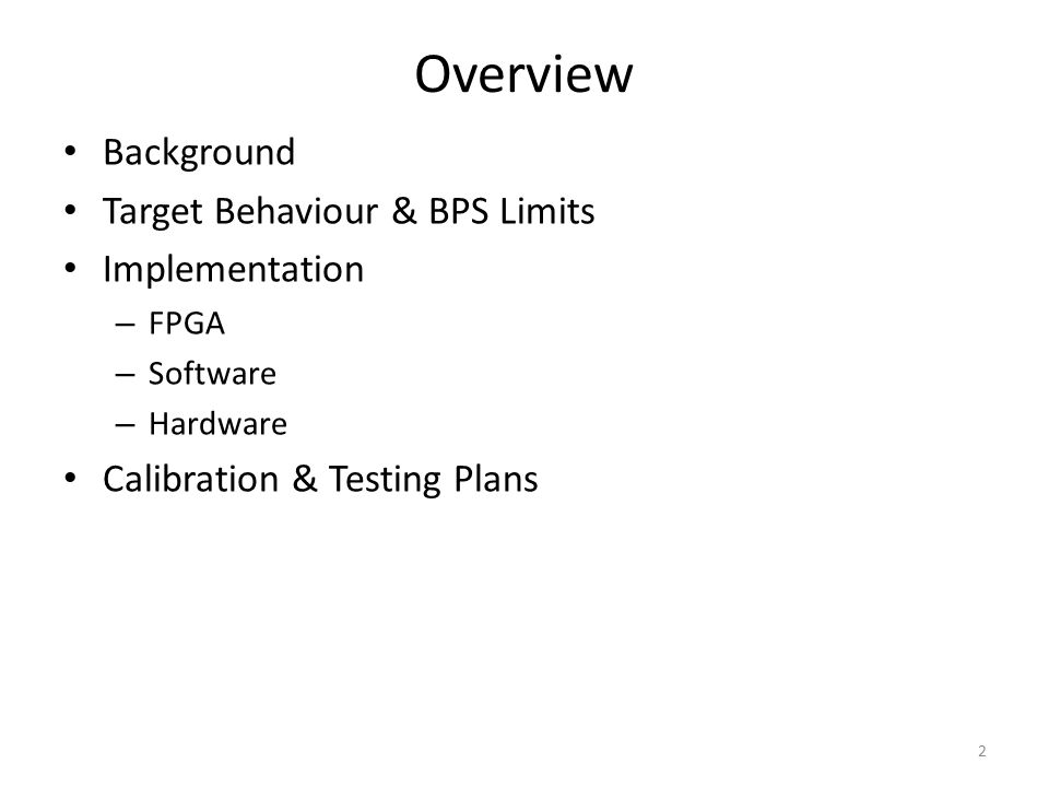 Overview Background Target Behaviour & BPS Limits Implementation – FPGA – Software – Hardware Calibration & Testing Plans 2