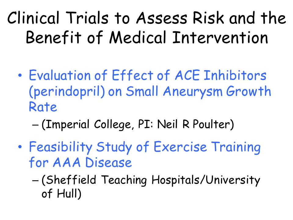 Evaluation of Effect of ACE Inhibitors (perindopril) on Small Aneurysm Growth Rate – (Imperial College, PI: Neil R Poulter) Feasibility Study of Exercise Training for AAA Disease – (Sheffield Teaching Hospitals/University of Hull) Clinical Trials to Assess Risk and the Benefit of Medical Intervention