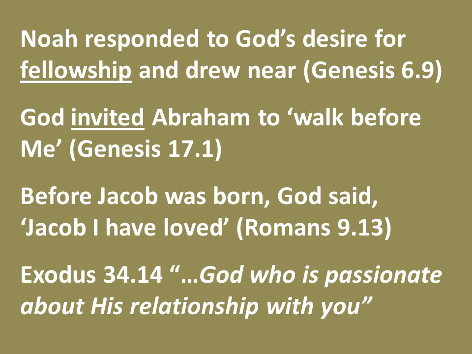 Noah responded to God's desire for fellowship and drew near (Genesis 6.9) God invited Abraham to 'walk before Me' (Genesis 17.1) Before Jacob was born, God said, 'Jacob I have loved' (Romans 9.13) Exodus 34.14 …God who is passionate about His relationship with you