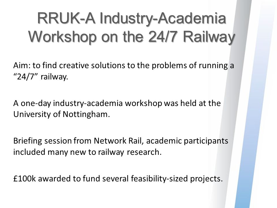 "RRUK-A Industry-Academia Workshop on the 24/7 Railway Aim: to find creative solutions to the problems of running a ""24/7"" railway. A one-day industry-"