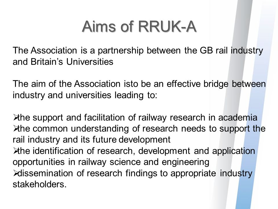 Aims of RRUK-A The Association is a partnership between the GB rail industry and Britain's Universities The aim of the Association isto be an effectiv