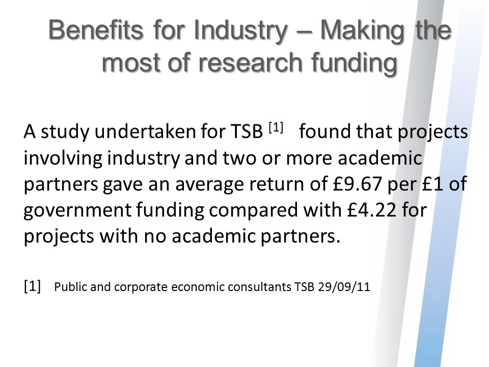 Benefits for Industry – Making the most of research funding A study undertaken for TSB [1] found that projects involving industry and two or more acad