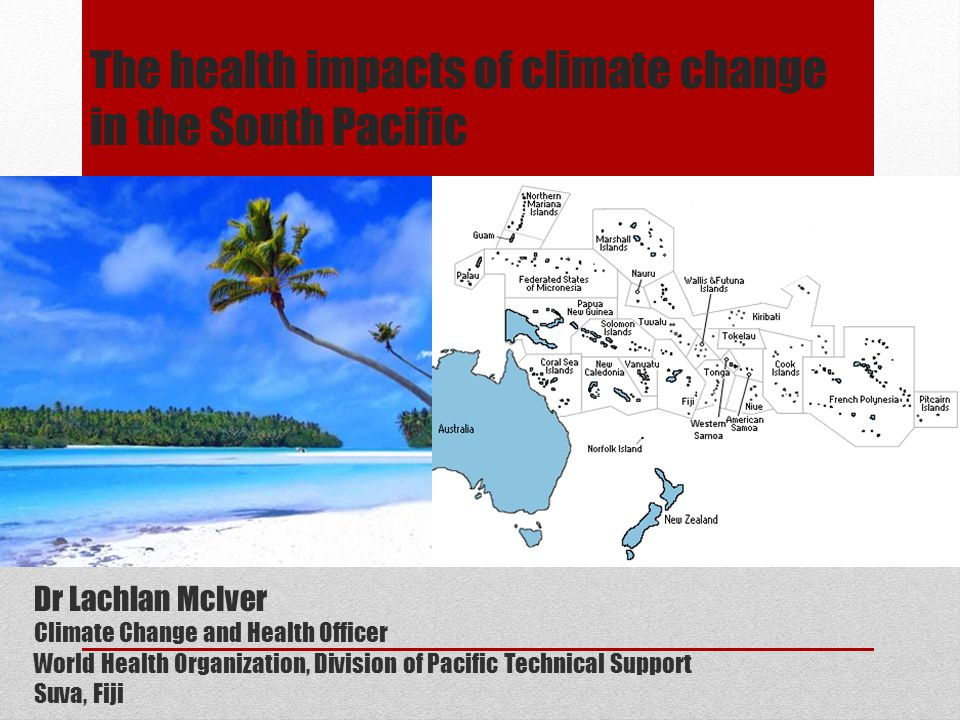 The health impacts of climate change in the South Pacific Dr Lachlan McIver Climate Change and Health Officer World Health Organization, Division of Pacific Technical Support Suva, Fiji