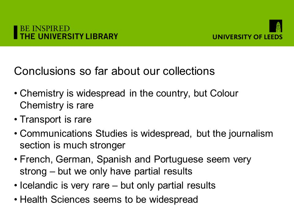 Conclusions so far about our collections Chemistry is widespread in the country, but Colour Chemistry is rare Transport is rare Communications Studies is widespread, but the journalism section is much stronger French, German, Spanish and Portuguese seem very strong – but we only have partial results Icelandic is very rare – but only partial results Health Sciences seems to be widespread