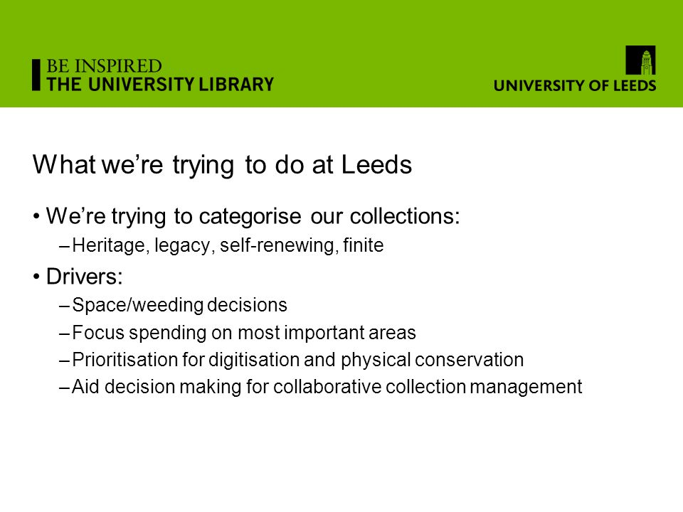 What we're trying to do at Leeds We're trying to categorise our collections: –Heritage, legacy, self-renewing, finite Drivers: –Space/weeding decisions –Focus spending on most important areas –Prioritisation for digitisation and physical conservation –Aid decision making for collaborative collection management