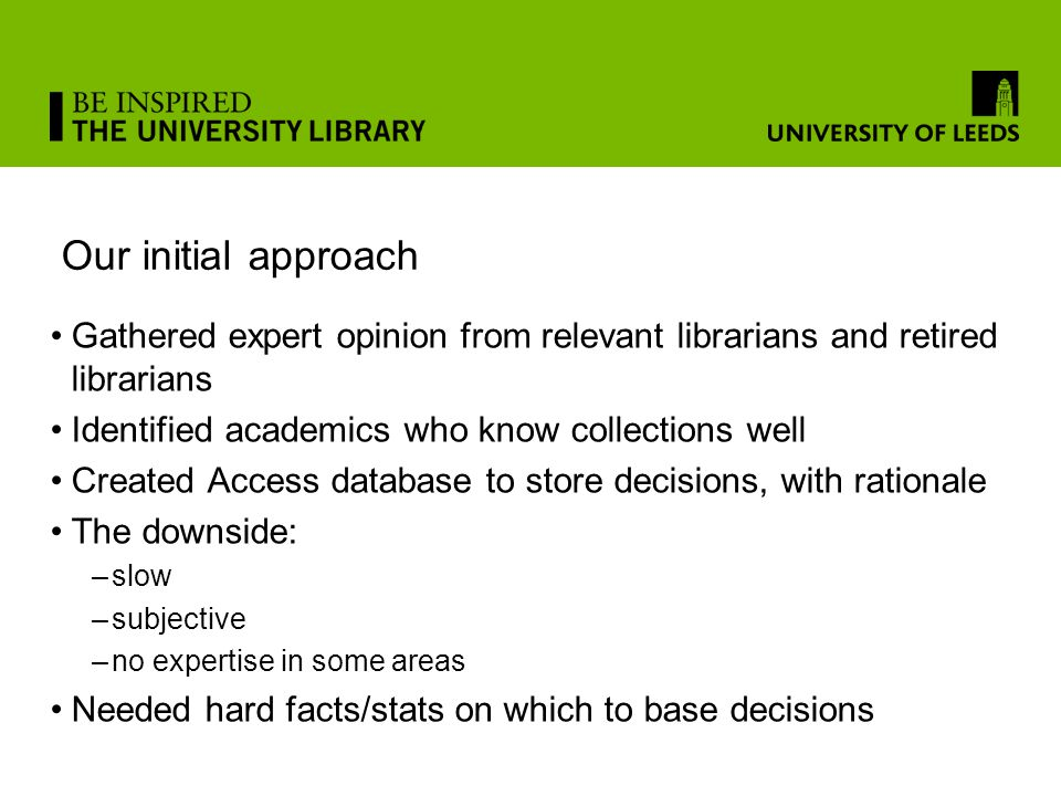 Our initial approach Gathered expert opinion from relevant librarians and retired librarians Identified academics who know collections well Created Access database to store decisions, with rationale The downside: –slow –subjective –no expertise in some areas Needed hard facts/stats on which to base decisions