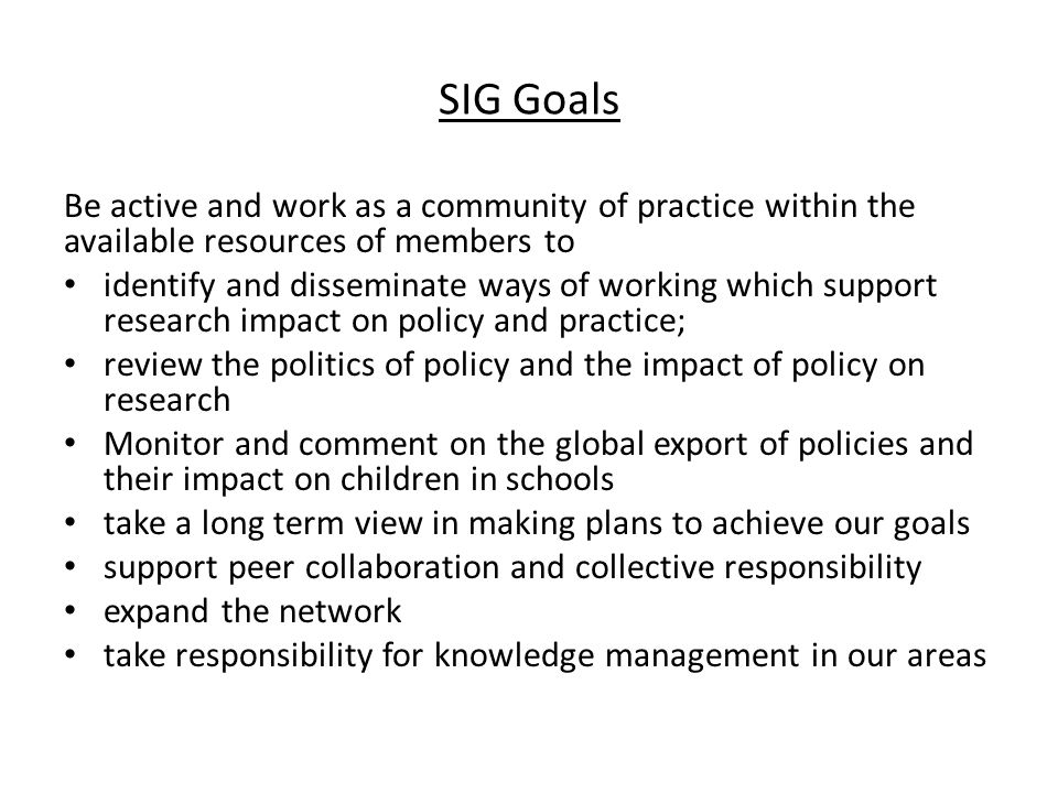 SIG Goals Be active and work as a community of practice within the available resources of members to identify and disseminate ways of working which su