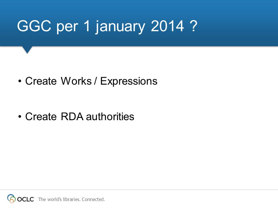The world's libraries. Connected. Create Works / Expressions Create RDA authorities GGC per 1 january 2014 ?