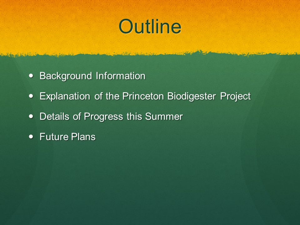 Outline Background Information Background Information Explanation of the Princeton Biodigester Project Explanation of the Princeton Biodigester Project Details of Progress this Summer Details of Progress this Summer Future Plans Future Plans