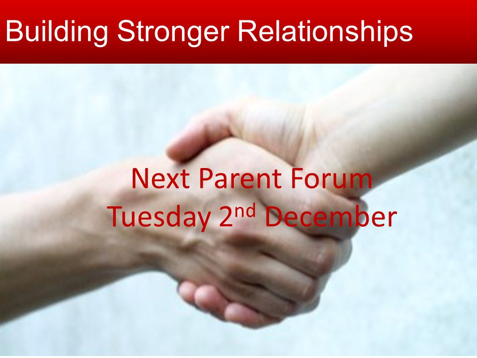 Building stronger relationships Next Parent Forum Tuesday 2 nd December Building Stronger Relationships