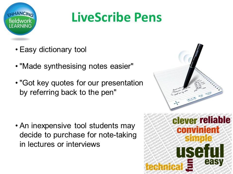 LiveScribe Pens Easy dictionary tool Made synthesising notes easier Got key quotes for our presentation by referring back to the pen An inexpensive tool students may decide to purchase for note-taking in lectures or interviews