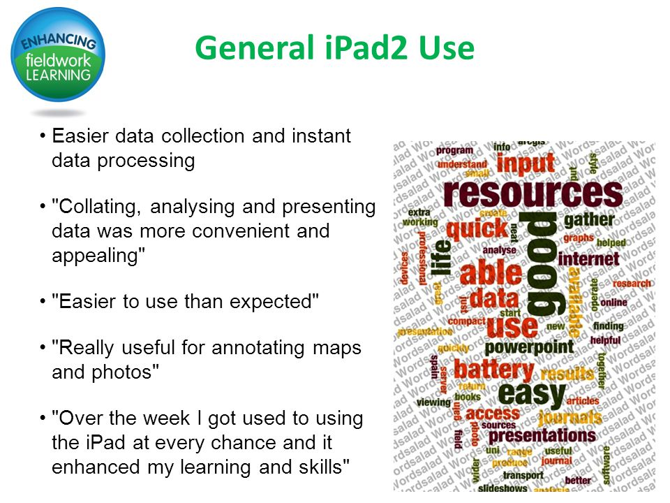 General iPad2 Use Easier data collection and instant data processing Collating, analysing and presenting data was more convenient and appealing Easier to use than expected Really useful for annotating maps and photos Over the week I got used to using the iPad at every chance and it enhanced my learning and skills