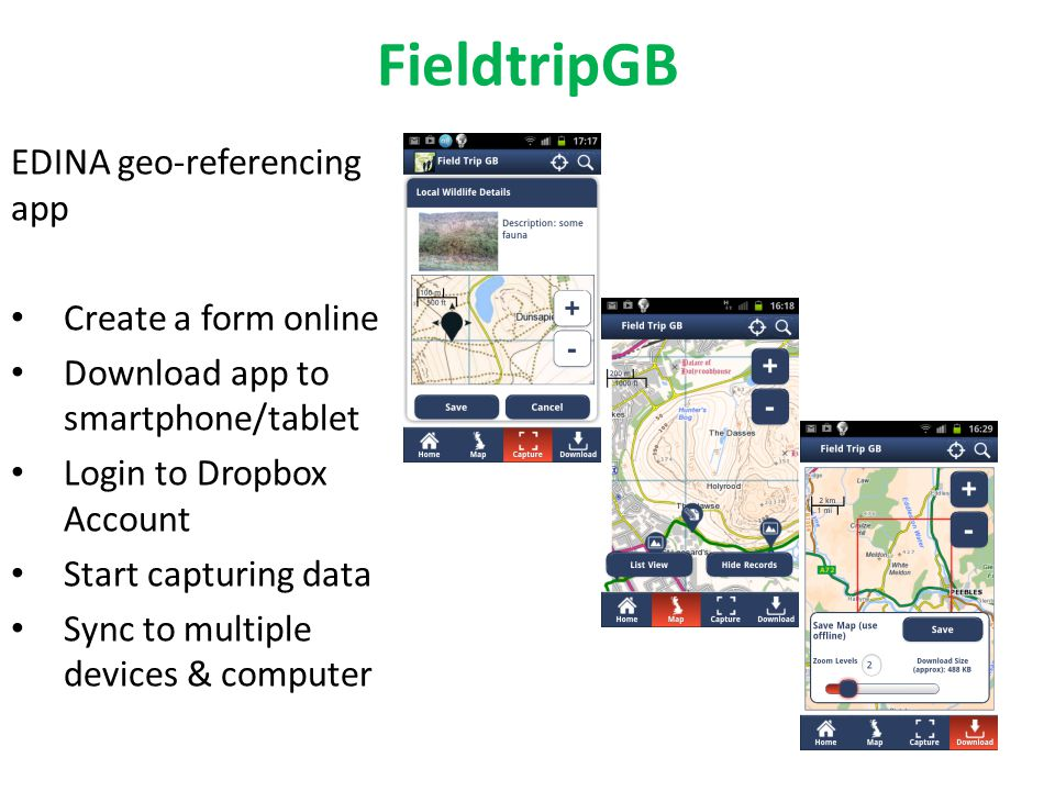 FieldtripGB EDINA geo-referencing app Create a form online Download app to smartphone/tablet Login to Dropbox Account Start capturing data Sync to multiple devices & computer