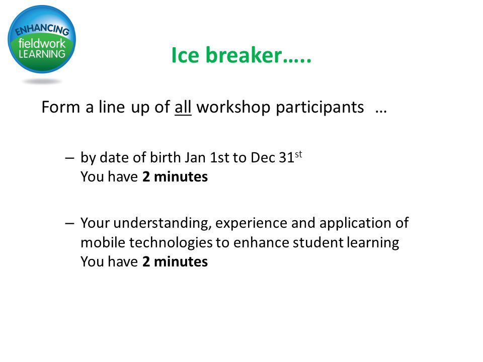 Ice breaker….. Form a line up of all workshop participants … – by date of birth Jan 1st to Dec 31 st You have 2 minutes – Your understanding, experien