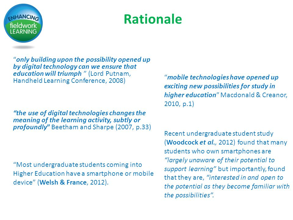 Rationale only building upon the possibility opened up by digital technology can we ensure that education will triumph (Lord Putnam, Handheld Learning Conference, 2008) mobile technologies have opened up exciting new possibilities for study in higher education Macdonald & Creanor, 2010, p.1) the use of digital technologies changes the meaning of the learning activity, subtly or profoundly Beetham and Sharpe (2007, p.33) Most undergraduate students coming into Higher Education have a smartphone or mobile device (Welsh & France, 2012).