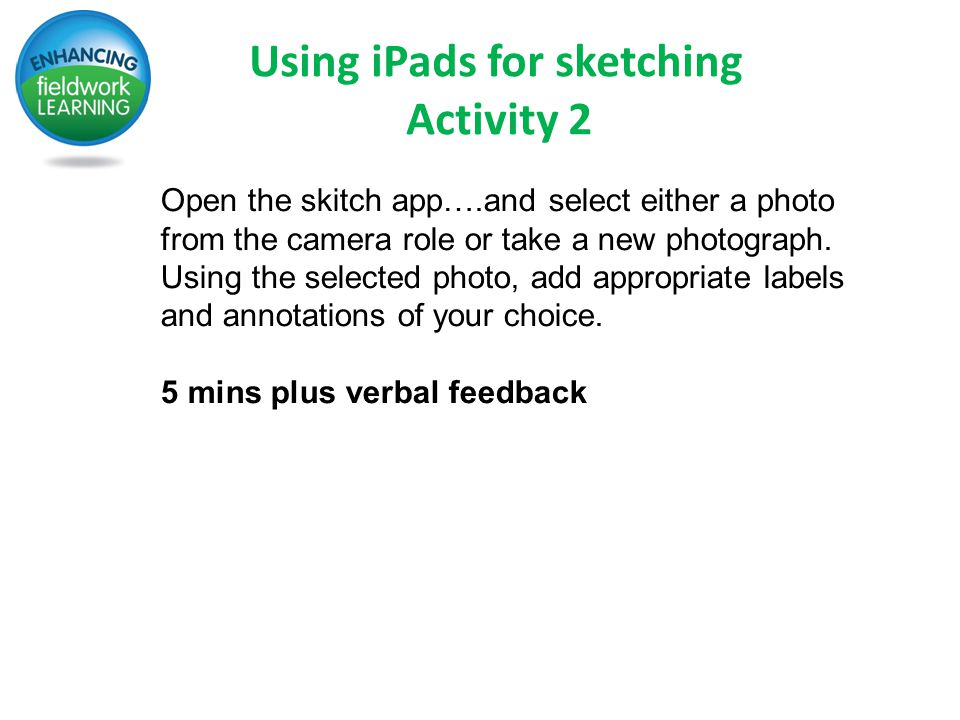 Using iPads for sketching Activity 2 Open the skitch app….and select either a photo from the camera role or take a new photograph.
