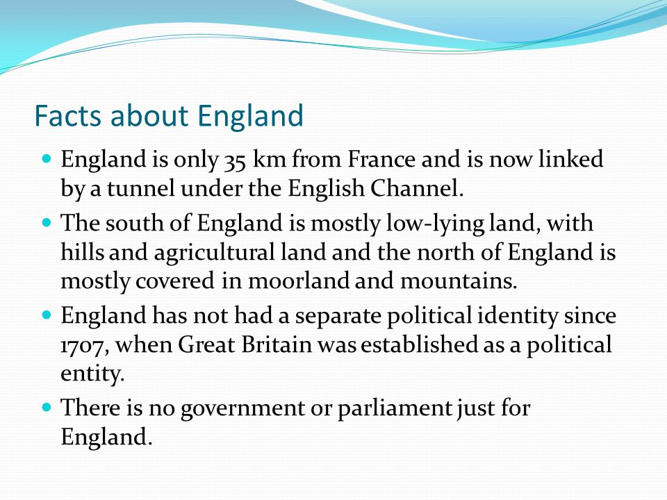 Facts about England England is only 35 km from France and is now linked by a tunnel under the English Channel. The south of England is mostly low-lyin
