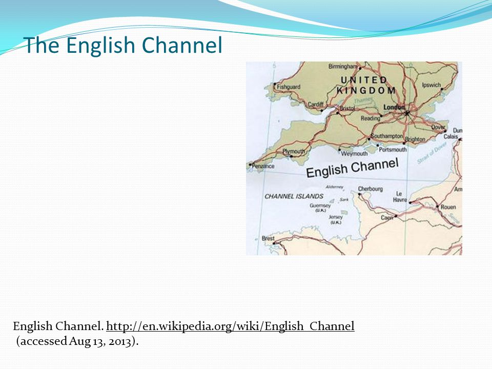 The English Channel English Channel. http://en.wikipedia.org/wiki/English_Channelhttp://en.wikipedia.org/wiki/English_Channel (accessed Aug 13, 2013).