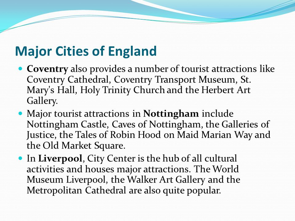 Major Cities of England Coventry also provides a number of tourist attractions like Coventry Cathedral, Coventry Transport Museum, St. Mary's Hall, Ho