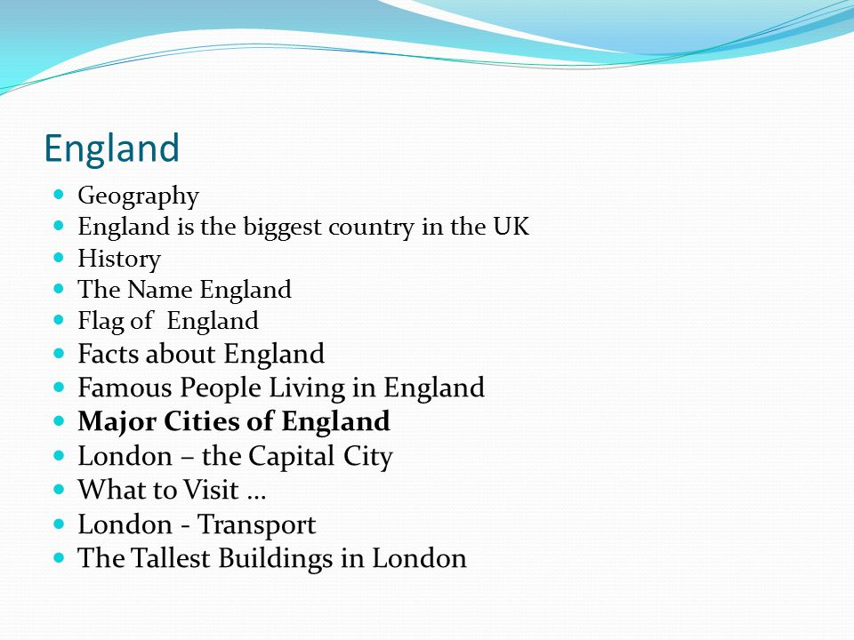 Geography England is the biggest country in the UK History The Name England Flag of England Facts about England Famous People Living in England Major