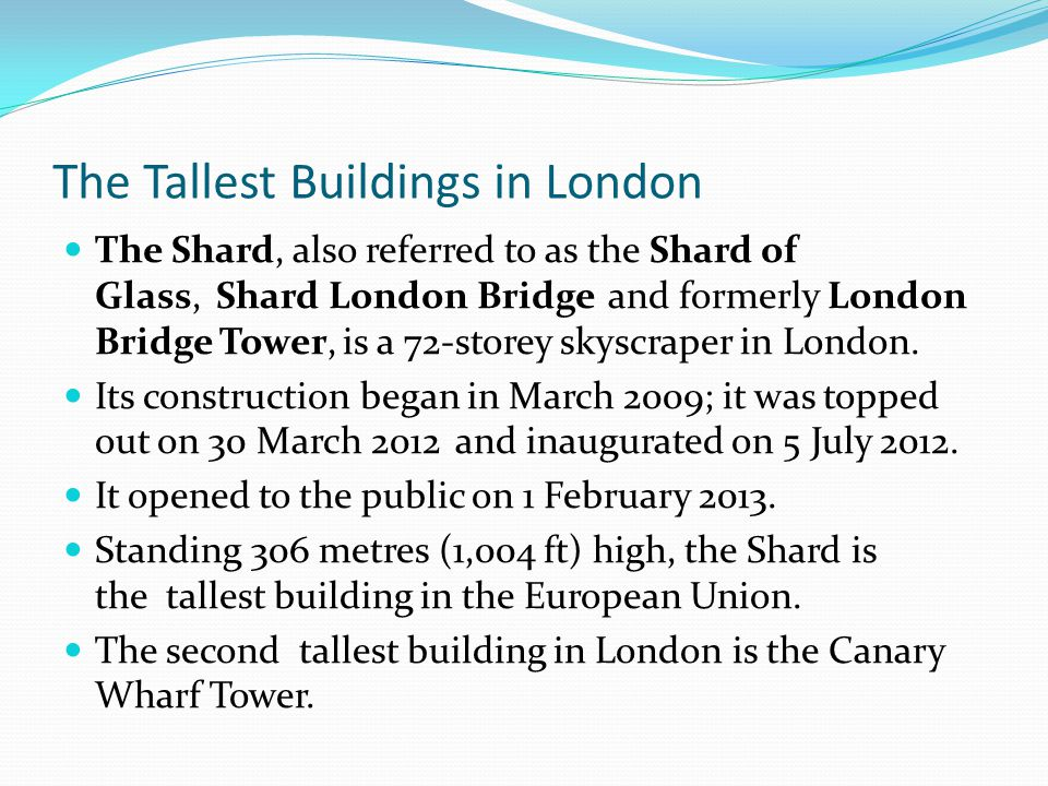 The Tallest Buildings in London The Shard, also referred to as the Shard of Glass, Shard London Bridge and formerly London Bridge Tower, is a 72-store