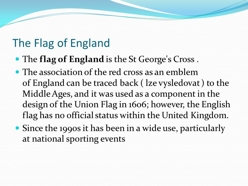 The Flag of England The flag of England is the St George's Cross. The association of the red cross as an emblem of England can be traced back ( lze vy
