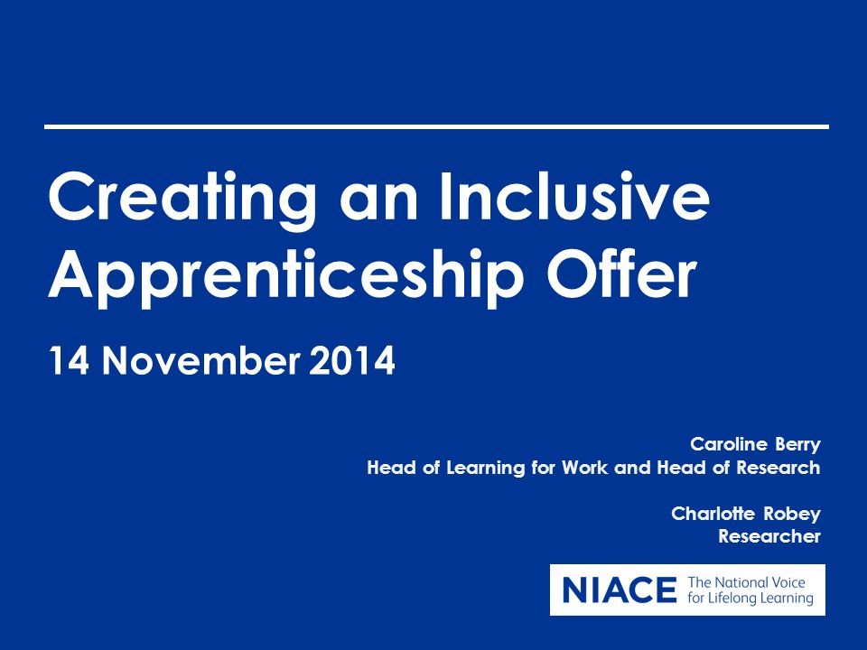Creating an Inclusive Apprenticeship Offer Caroline Berry Head of Learning for Work and Head of Research Charlotte Robey Researcher 14 November 2014