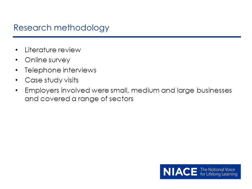 Literature review Online survey Telephone interviews Case study visits Employers involved were small, medium and large businesses and covered a range