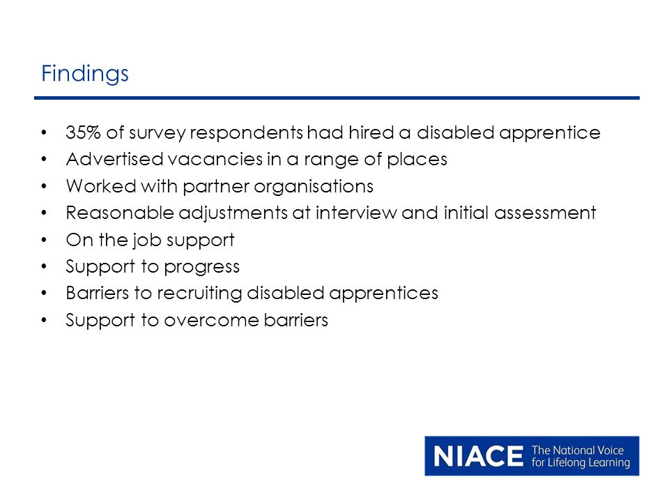 35% of survey respondents had hired a disabled apprentice Advertised vacancies in a range of places Worked with partner organisations Reasonable adjustments at interview and initial assessment On the job support Support to progress Barriers to recruiting disabled apprentices Support to overcome barriers Findings