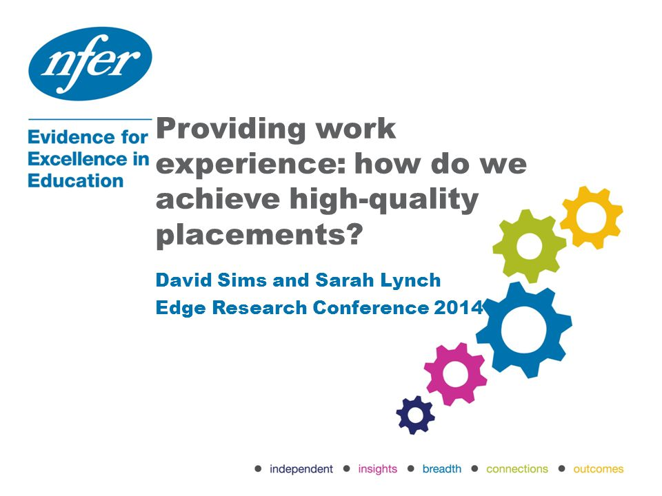 Providing work experience: how do we achieve high-quality placements? David Sims and Sarah Lynch Edge Research Conference 2014