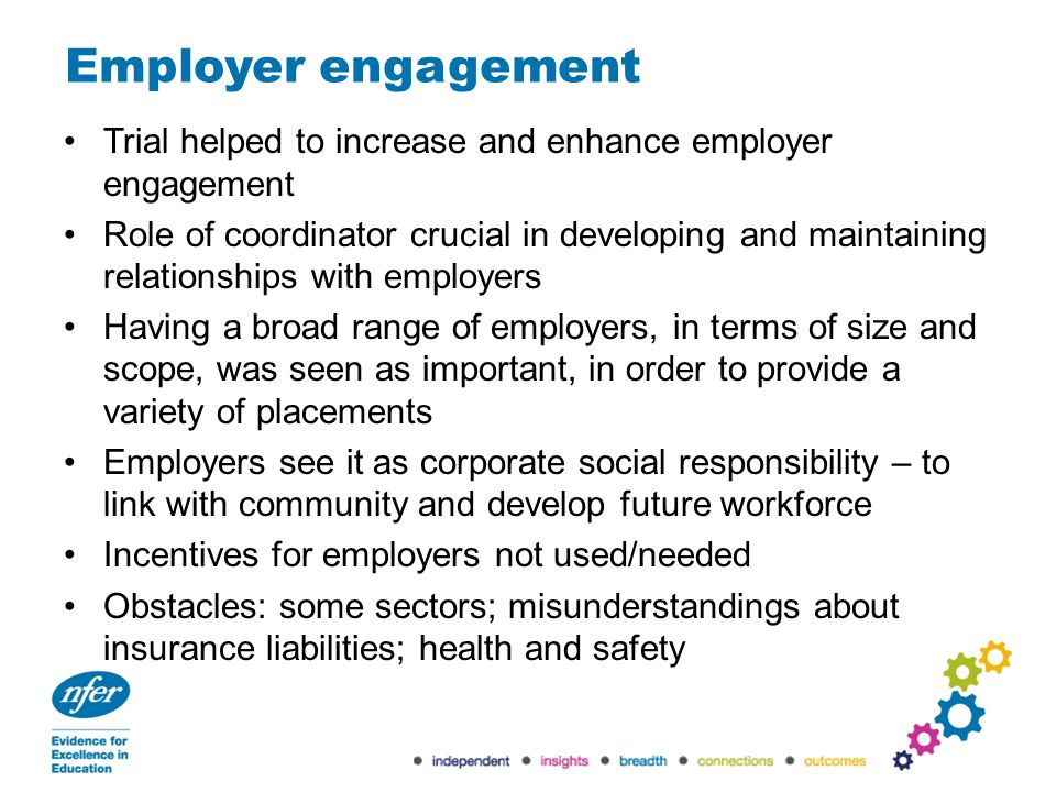 Employer engagement Trial helped to increase and enhance employer engagement Role of coordinator crucial in developing and maintaining relationships with employers Having a broad range of employers, in terms of size and scope, was seen as important, in order to provide a variety of placements Employers see it as corporate social responsibility – to link with community and develop future workforce Incentives for employers not used/needed Obstacles: some sectors; misunderstandings about insurance liabilities; health and safety