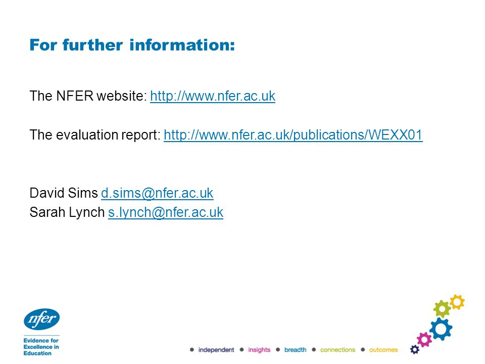 For further information: The NFER website: http://www.nfer.ac.ukhttp://www.nfer.ac.uk The evaluation report: http://www.nfer.ac.uk/publications/WEXX01http://www.nfer.ac.uk/publications/WEXX01 David Sims d.sims@nfer.ac.ukd.sims@nfer.ac.uk Sarah Lynch s.lynch@nfer.ac.uks.lynch@nfer.ac.uk