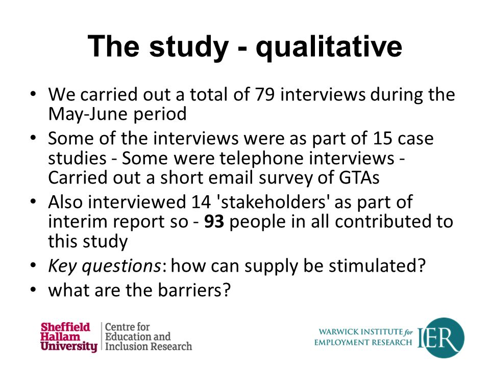 The study - qualitative We carried out a total of 79 interviews during the May-June period Some of the interviews were as part of 15 case studies - Some were telephone interviews - Carried out a short email survey of GTAs Also interviewed 14 stakeholders as part of interim report so - 93 people in all contributed to this study Key questions: how can supply be stimulated.